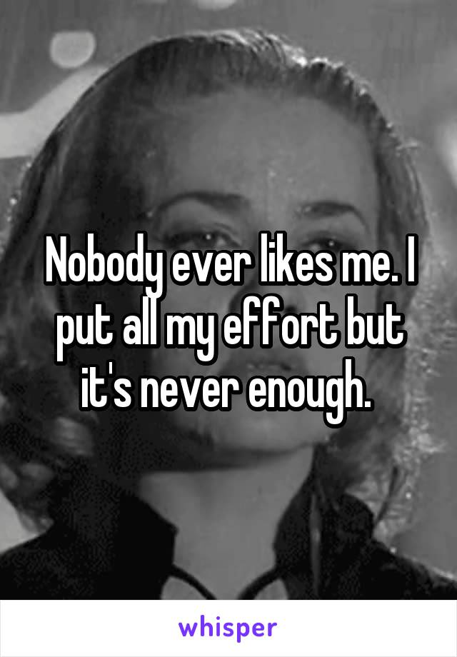 Nobody ever likes me. I put all my effort but it's never enough.
