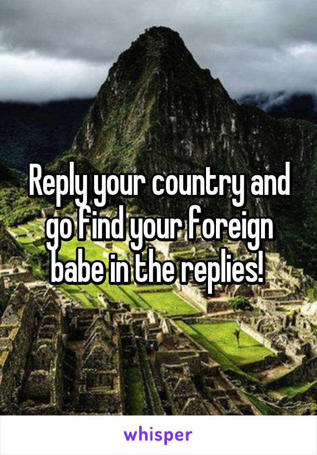 Reply your country and go find your foreign babe in the replies!