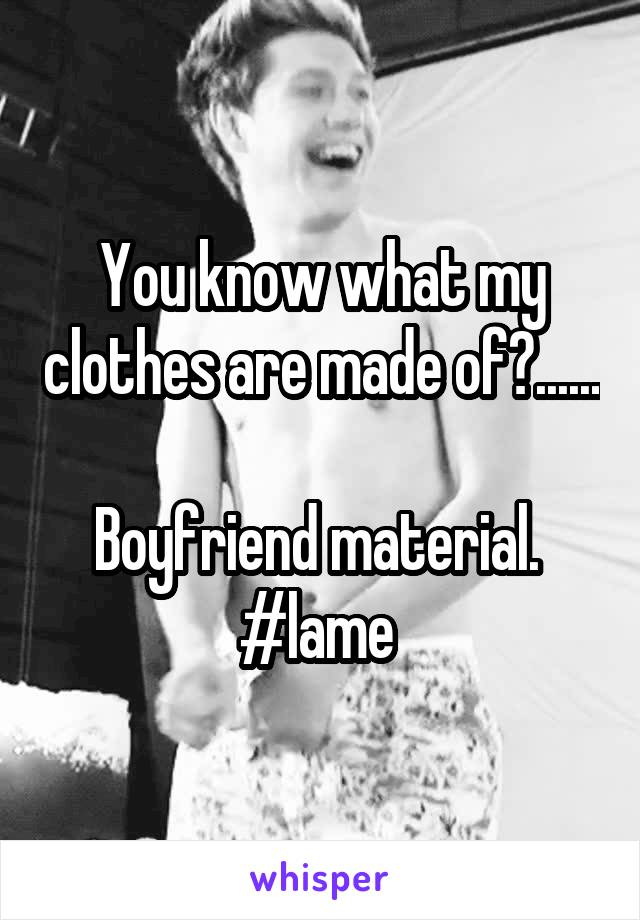 You know what my clothes are made of?......  Boyfriend material.  #lame