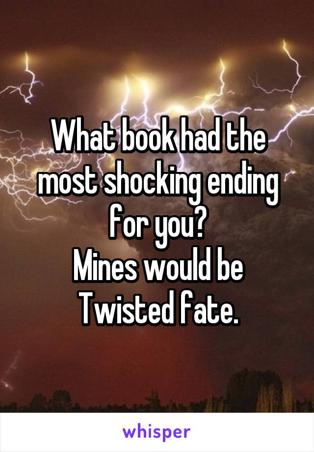 What book had the most shocking ending for you? Mines would be Twisted fate.