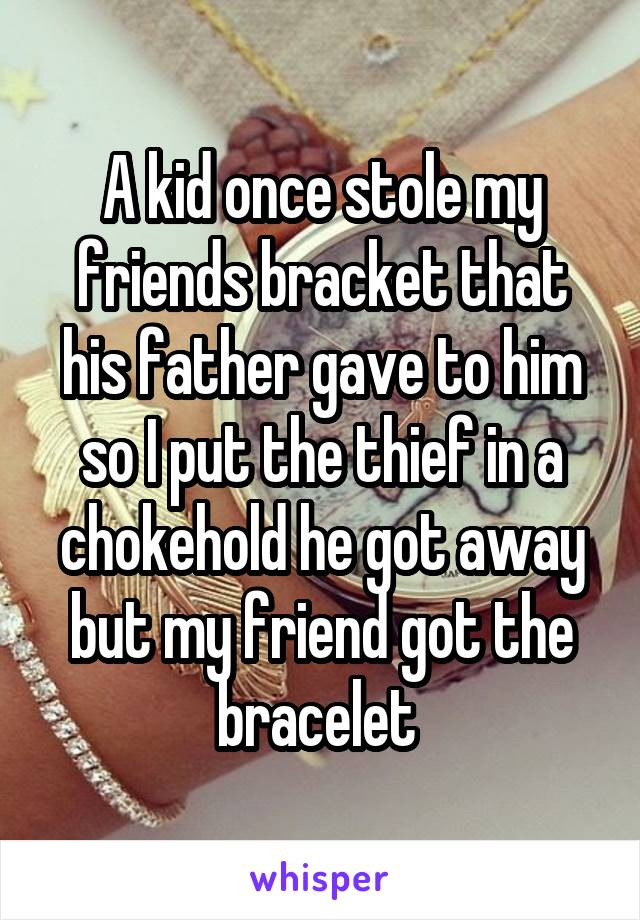 A kid once stole my friends bracket that his father gave to him so I put the thief in a chokehold he got away but my friend got the bracelet