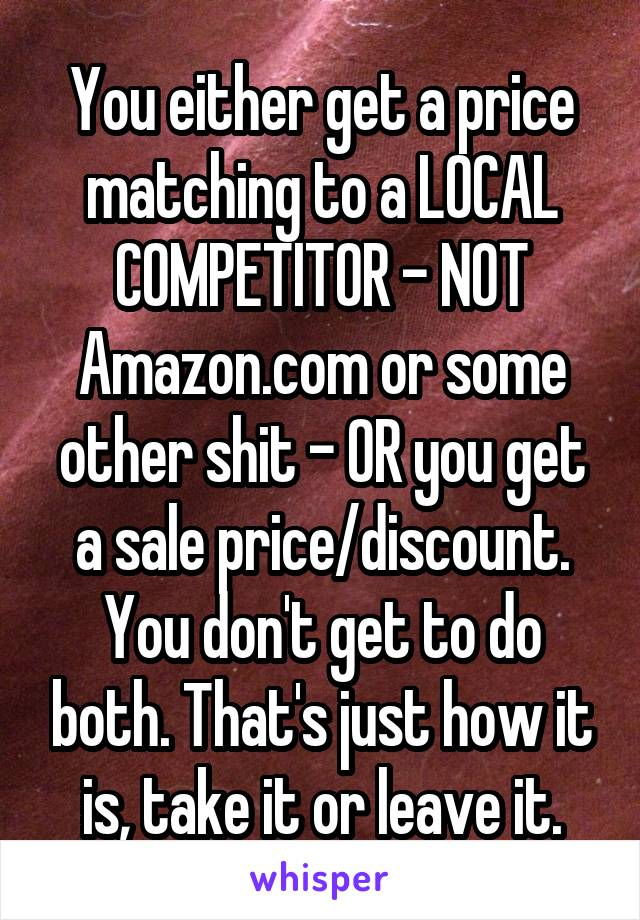You either get a price matching to a LOCAL COMPETITOR - NOT Amazon.com or some other shit - OR you get a sale price/discount. You don't get to do both. That's just how it is, take it or leave it.