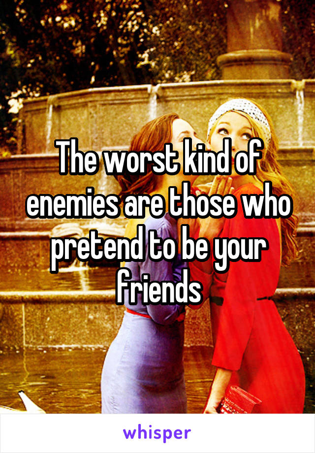 The worst kind of enemies are those who pretend to be your friends