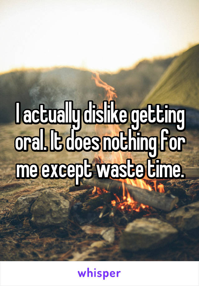 I actually dislike getting oral. It does nothing for me except waste time.