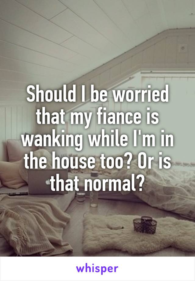 Should I be worried that my fiance is wanking while I'm in the house too? Or is that normal?