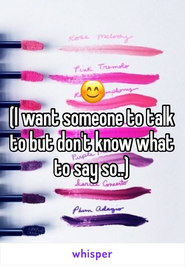 😊 (I want someone to talk to but don't know what to say so..)