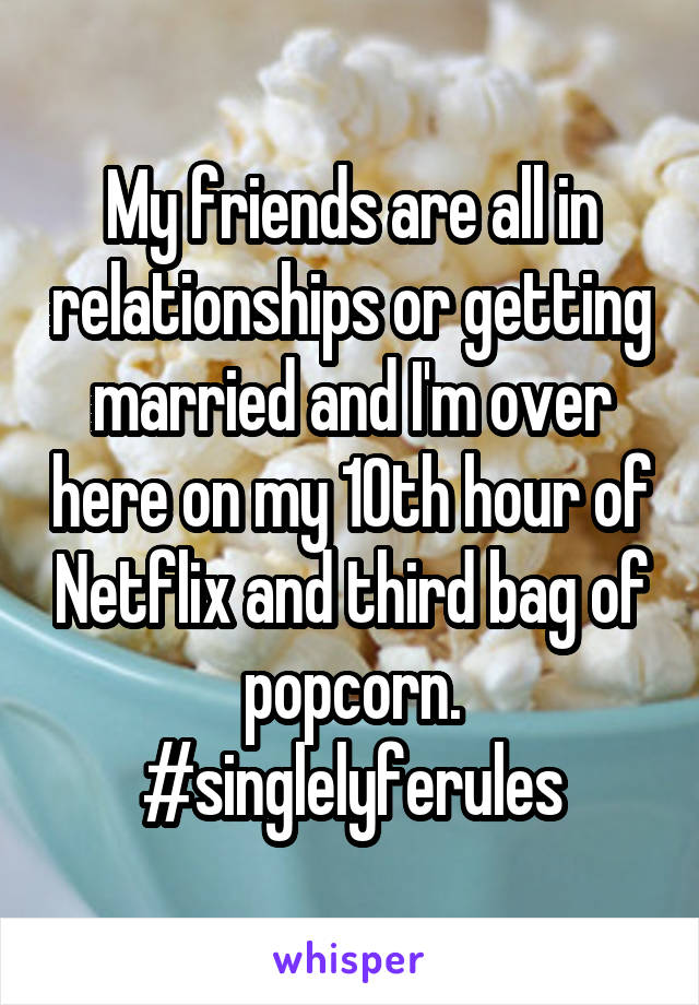 My friends are all in relationships or getting married and I'm over here on my 10th hour of Netflix and third bag of popcorn. #singlelyferules
