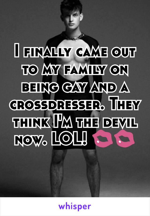 I finally came out to my family on being gay and a crossdresser. They think I'm the devil now. LOL! 💋💋
