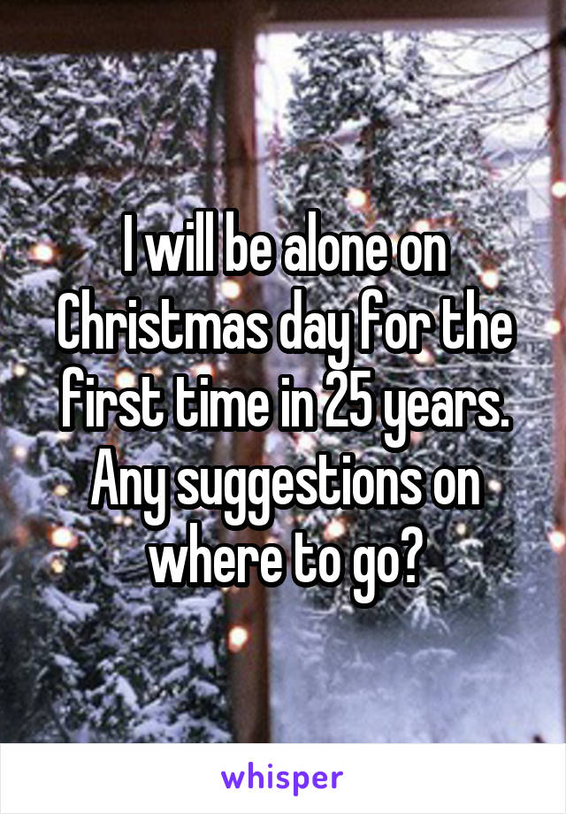 I will be alone on Christmas day for the first time in 25 years. Any suggestions on where to go?