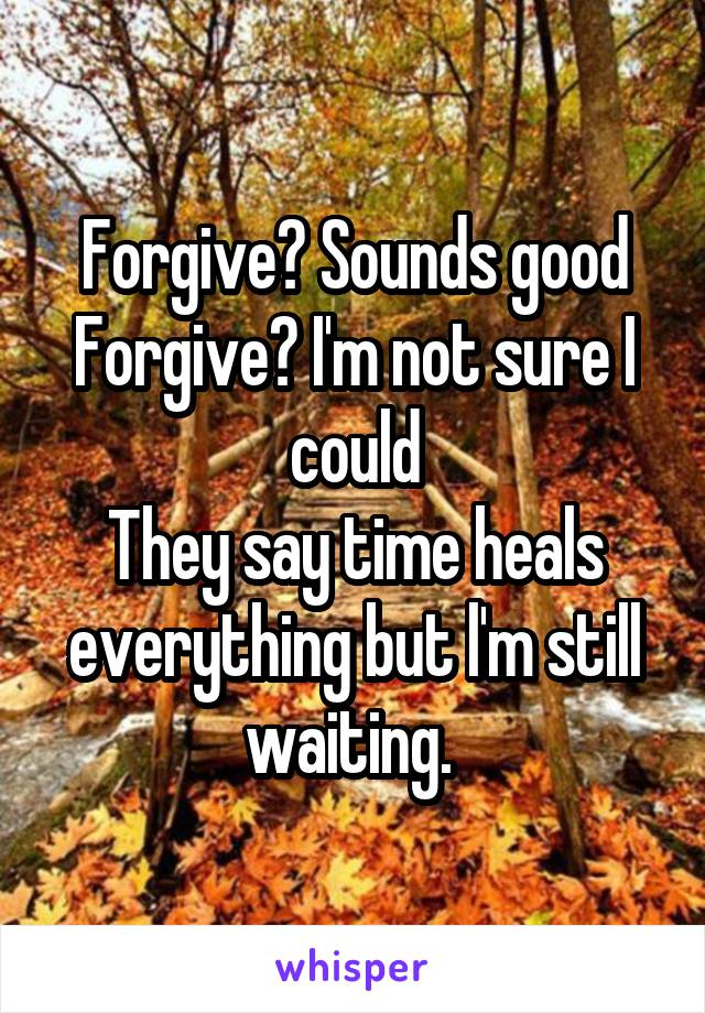 Forgive? Sounds good Forgive? I'm not sure I could They say time heals everything but l'm still waiting.