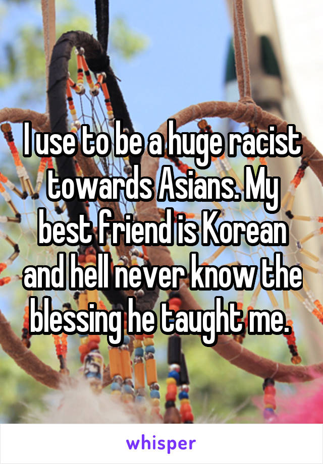 I use to be a huge racist towards Asians. My best friend is Korean and hell never know the blessing he taught me.