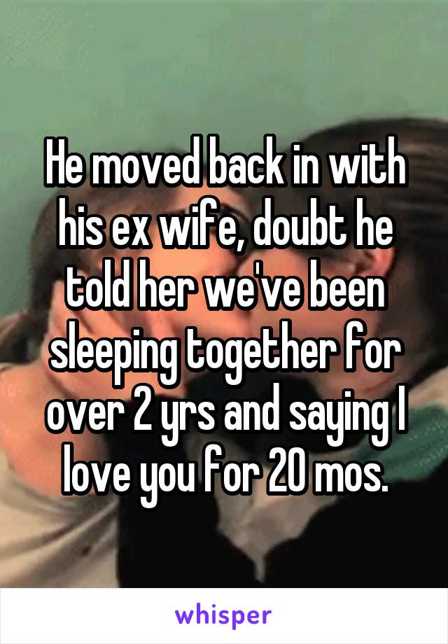 He moved back in with his ex wife, doubt he told her we've been sleeping together for over 2 yrs and saying I love you for 20 mos.