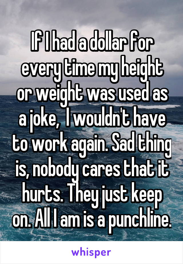 If I had a dollar for every time my height or weight was used as a joke,  I wouldn't have to work again. Sad thing is, nobody cares that it hurts. They just keep on. All I am is a punchline.