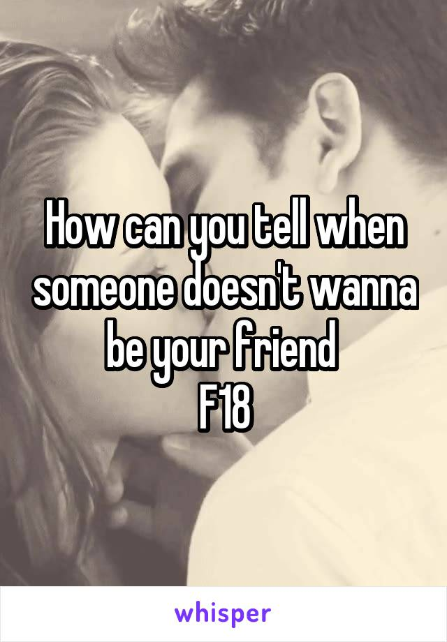 How can you tell when someone doesn't wanna be your friend  F18