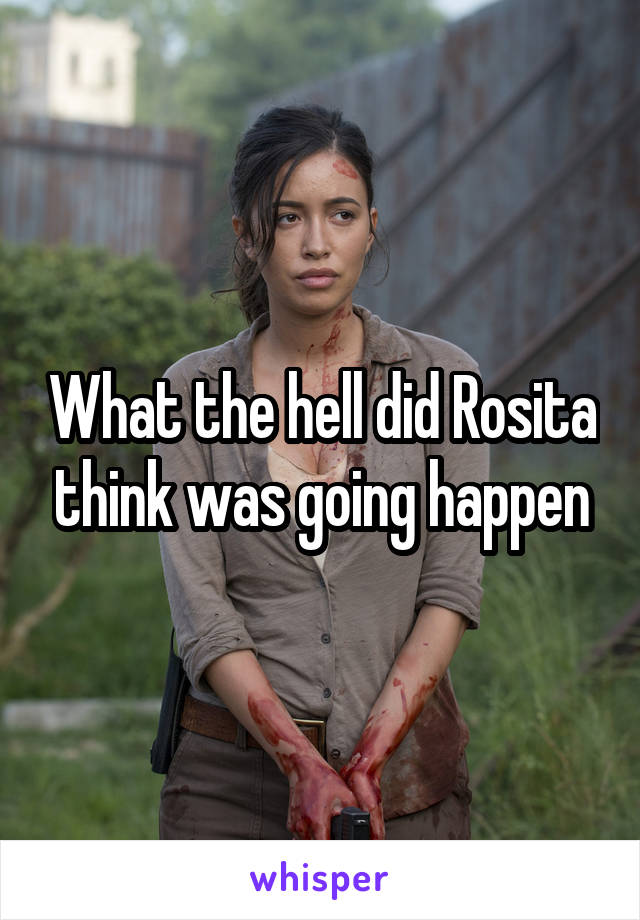 What the hell did Rosita think was going happen