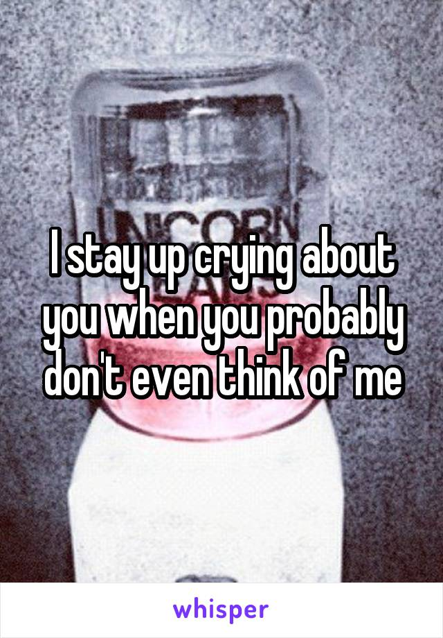 I stay up crying about you when you probably don't even think of me
