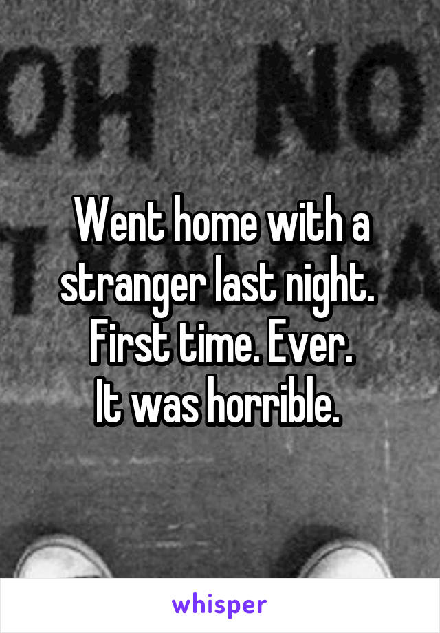 Went home with a stranger last night.  First time. Ever. It was horrible.