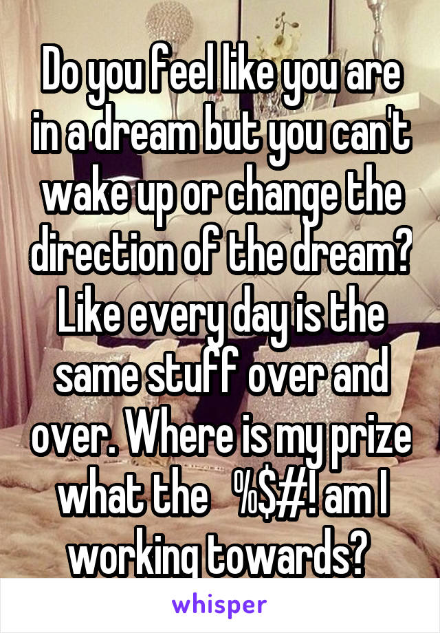 Do you feel like you are in a dream but you can't wake up or change the direction of the dream? Like every day is the same stuff over and over. Where is my prize what the   %$#! am I working towards?