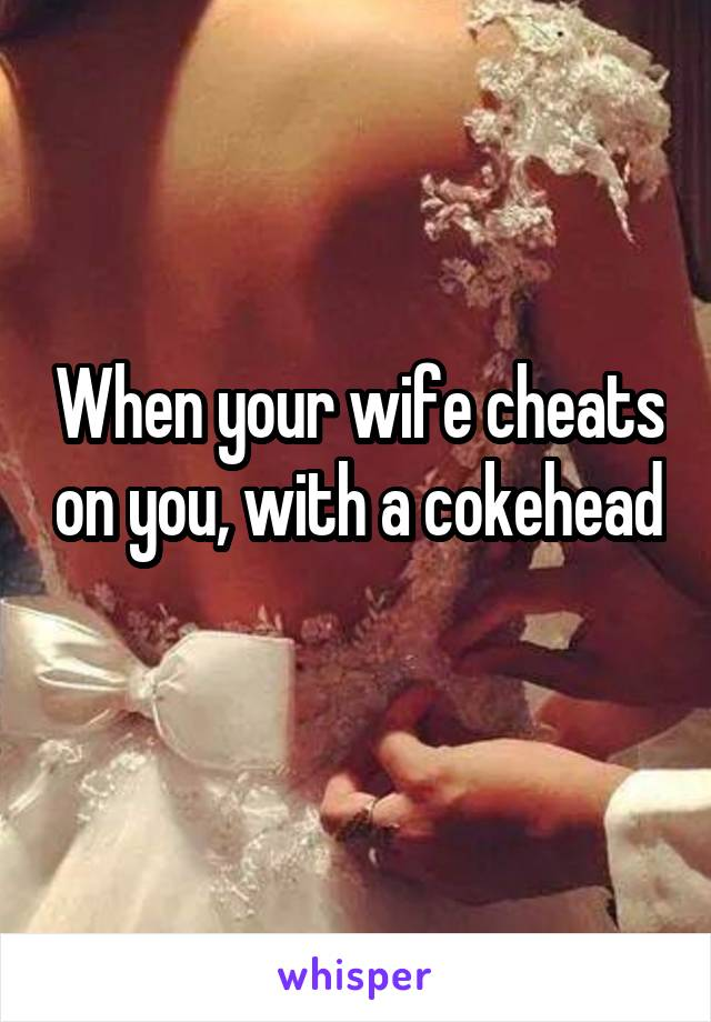 When your wife cheats on you, with a cokehead