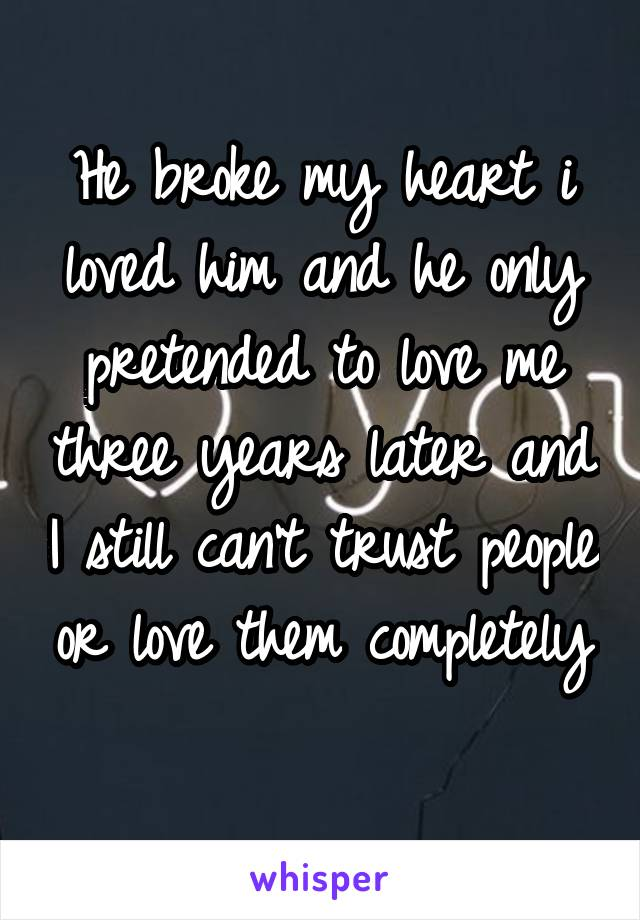 He broke my heart i loved him and he only pretended to love me three years later and I still can't trust people or love them completely
