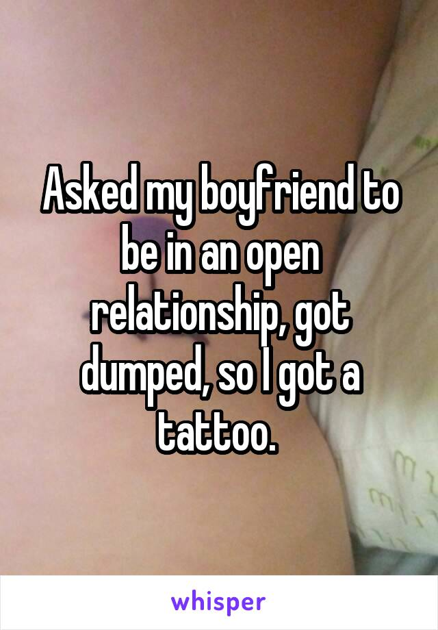 Asked my boyfriend to be in an open relationship, got dumped, so I got a tattoo.