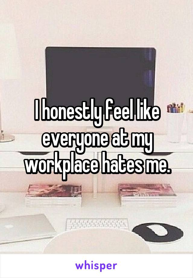 I honestly feel like everyone at my workplace hates me.