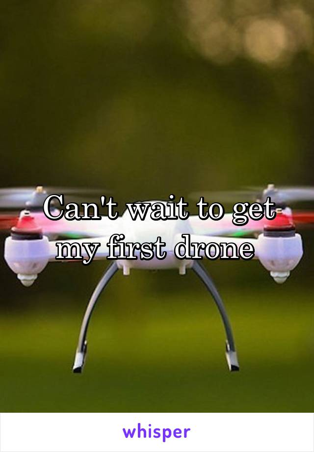 Can't wait to get my first drone