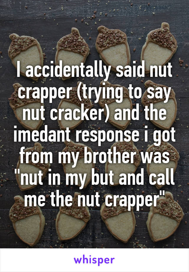 "I accidentally said nut crapper (trying to say nut cracker) and the imedant response i got from my brother was ""nut in my but and call me the nut crapper"""