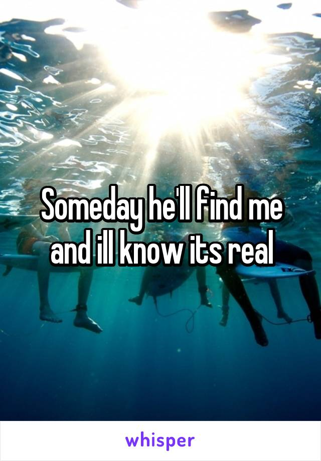 Someday he'll find me and ill know its real