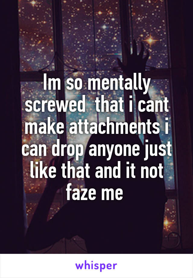 Im so mentally screwed  that i cant make attachments i can drop anyone just like that and it not faze me
