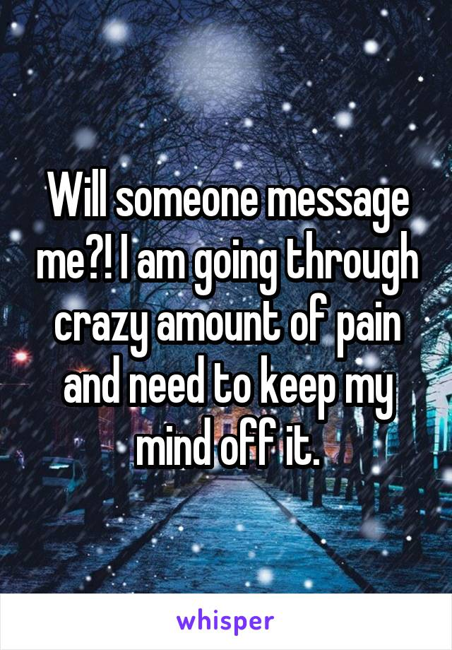 Will someone message me?! I am going through crazy amount of pain and need to keep my mind off it.