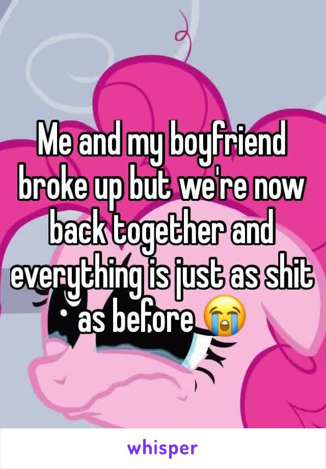 Me and my boyfriend broke up but we're now back together and everything is just as shit as before 😭