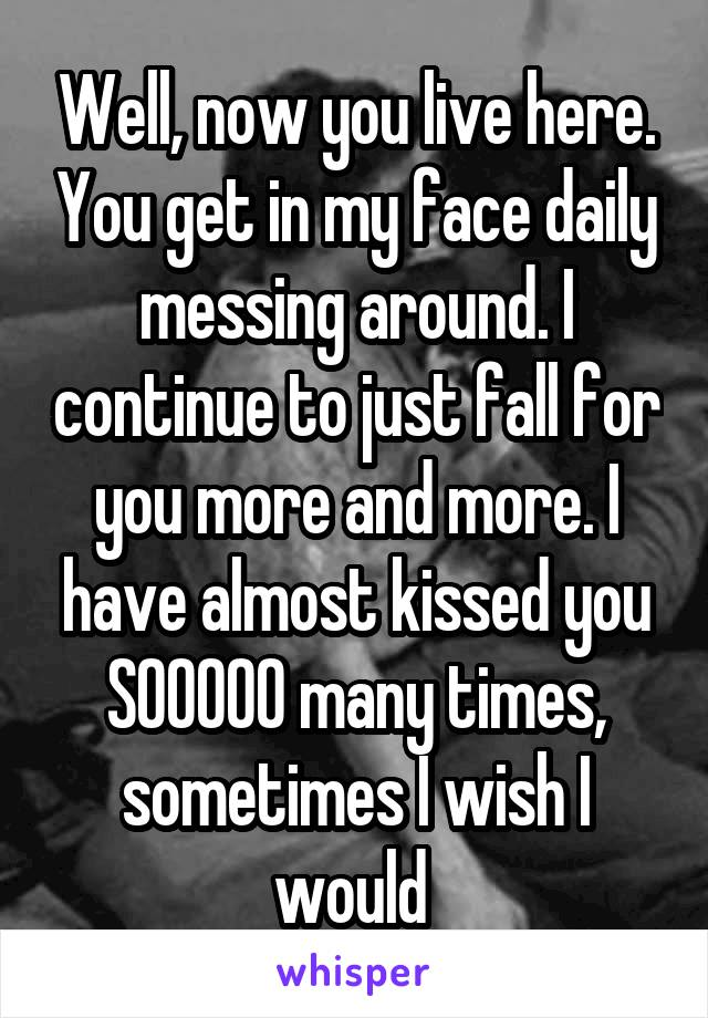 Well, now you live here. You get in my face daily messing around. I continue to just fall for you more and more. I have almost kissed you SOOOOO many times, sometimes I wish I would