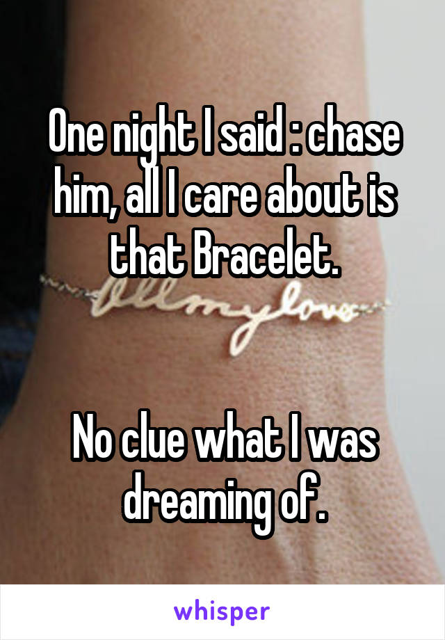One night I said : chase him, all I care about is that Bracelet.   No clue what I was dreaming of.