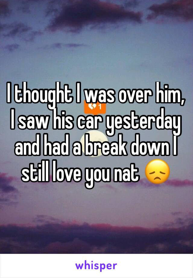 I thought I was over him, I saw his car yesterday and had a break down I still love you nat 😞
