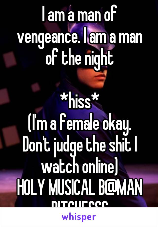 I am a man of vengeance. I am a man of the night  *hiss* (I'm a female okay. Don't judge the shit I watch online) HOLY MUSICAL B@MAN BITCHESSS