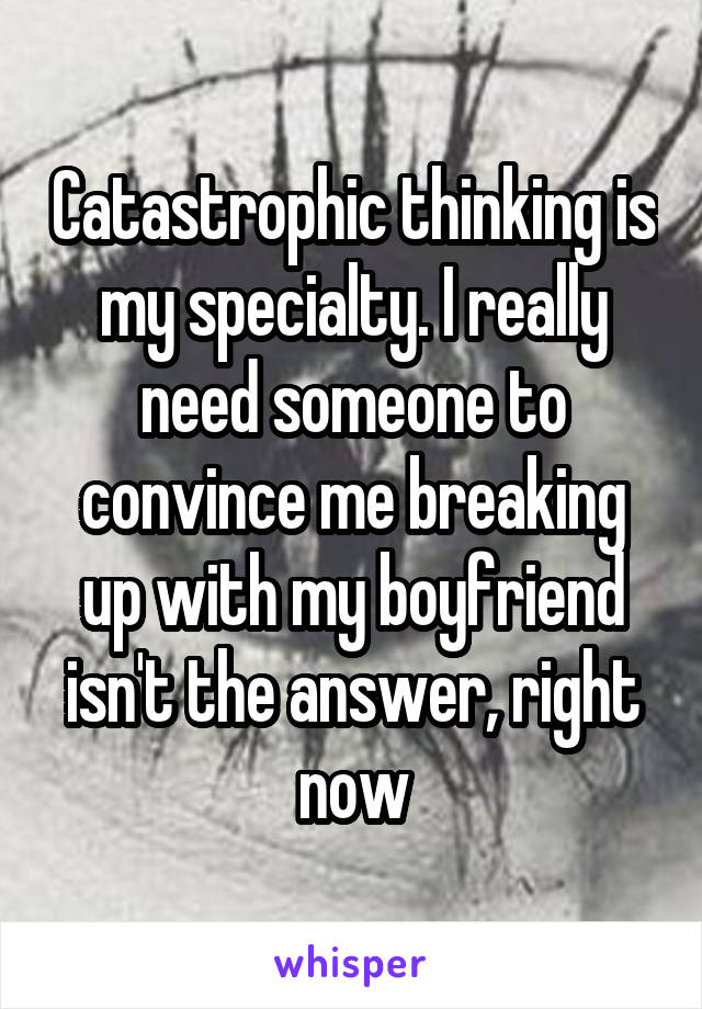 Catastrophic thinking is my specialty. I really need someone to convince me breaking up with my boyfriend isn't the answer, right now