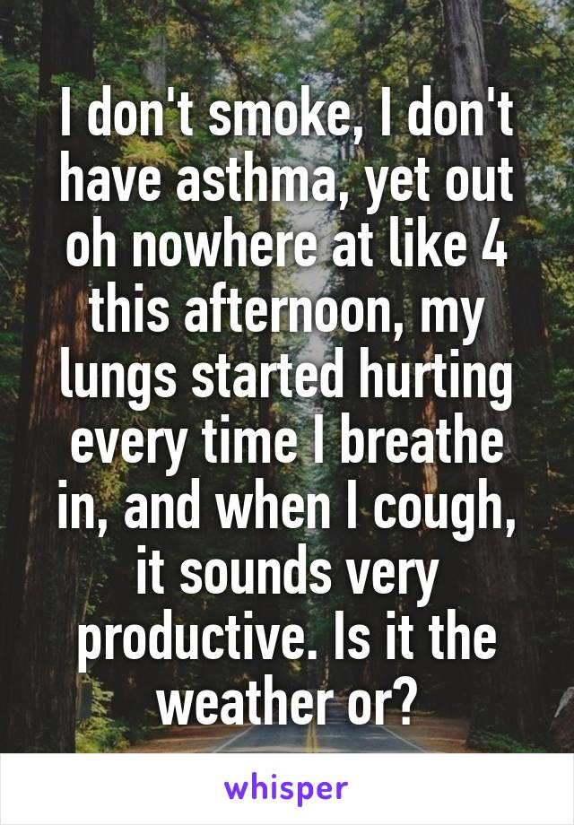 I don't smoke, I don't have asthma, yet out oh nowhere at like 4 this afternoon, my lungs started hurting every time I breathe in, and when I cough, it sounds very productive. Is it the weather or?