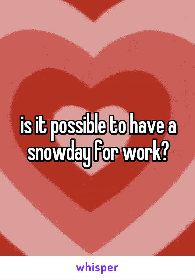 is it possible to have a snowday for work?