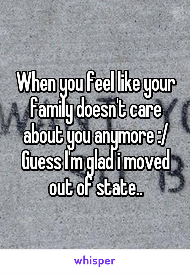 When you feel like your family doesn't care about you anymore :/ Guess I'm glad i moved out of state..