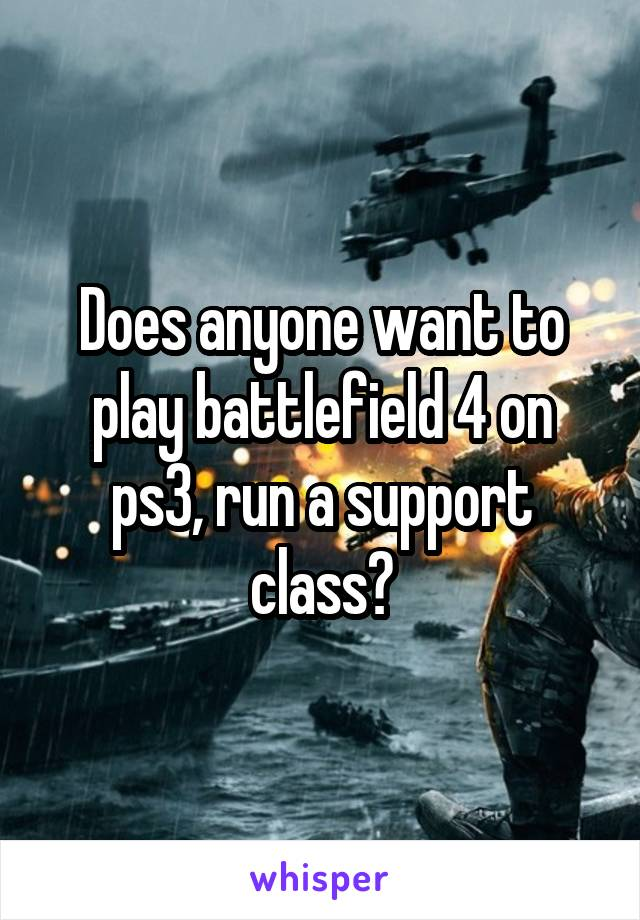 Does anyone want to play battlefield 4 on ps3, run a support class?