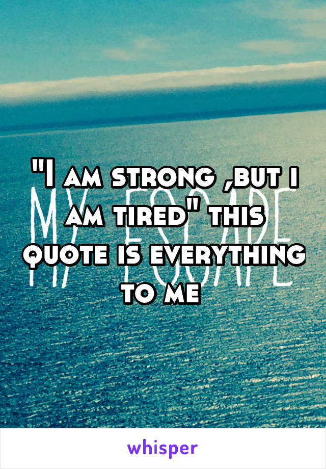 """I am strong ,but i am tired"" this quote is everything to me"