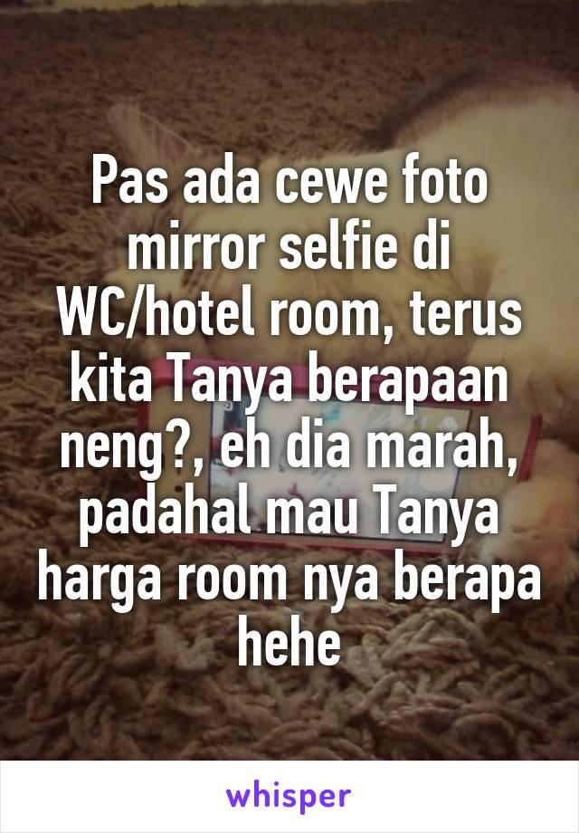 Pas ada cewe foto mirror selfie di WC/hotel room, terus kita Tanya berapaan neng?, eh dia marah, padahal mau Tanya harga room nya berapa hehe