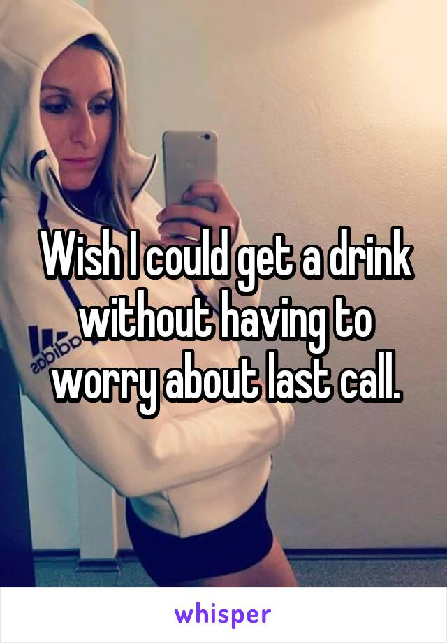 Wish I could get a drink without having to worry about last call.