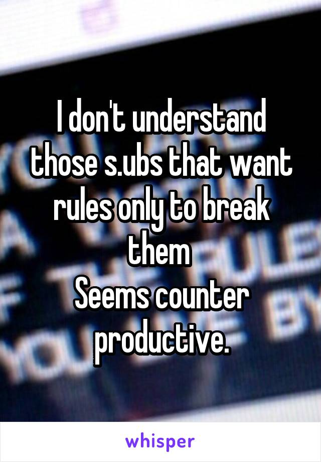 I don't understand those s.ubs that want rules only to break them  Seems counter productive.