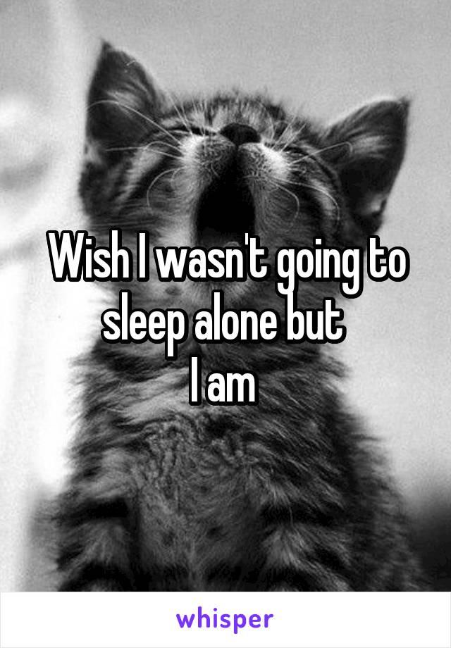 Wish I wasn't going to sleep alone but  I am