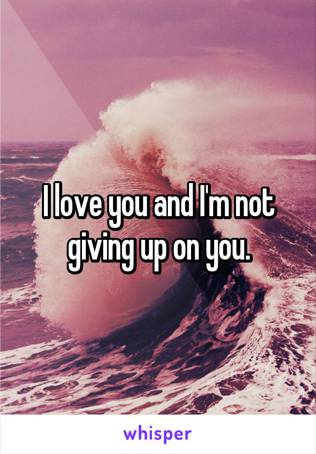 I love you and I'm not giving up on you.