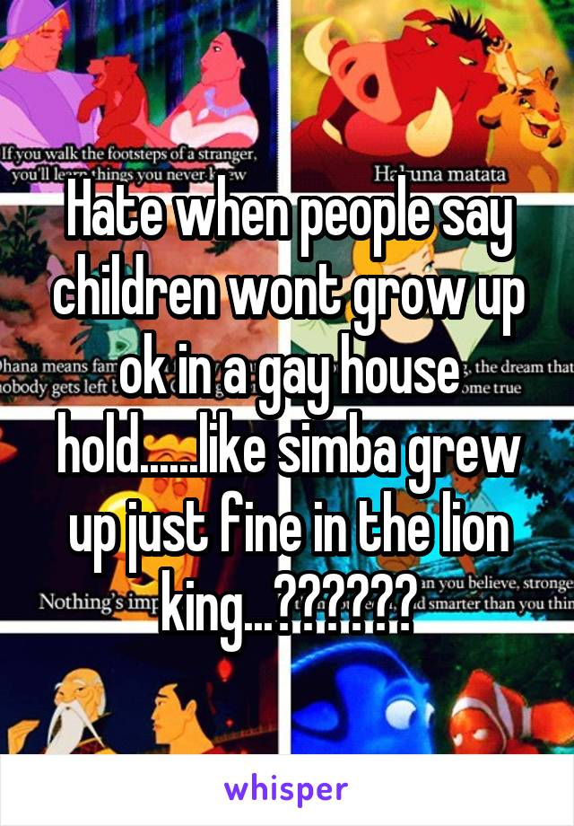 Hate when people say children wont grow up ok in a gay house hold......like simba grew up just fine in the lion king...??????
