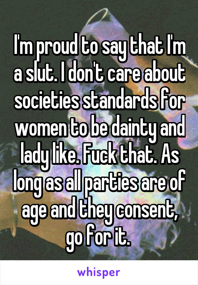 I'm proud to say that I'm a slut. I don't care about societies standards for women to be dainty and lady like. Fuck that. As long as all parties are of age and they consent, go for it.