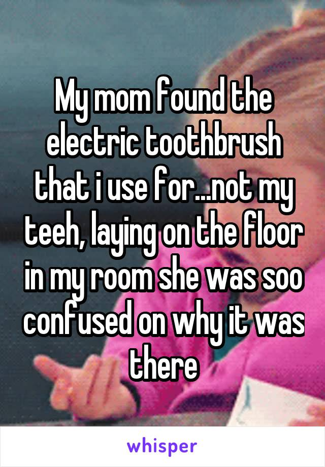 My mom found the electric toothbrush that i use for...not my teeh, laying on the floor in my room she was soo confused on why it was there